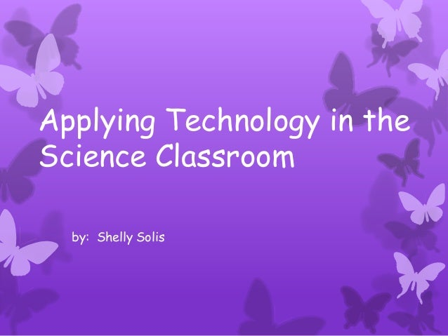 Applying Technology in theScience Classroom  by: Shelly Solis