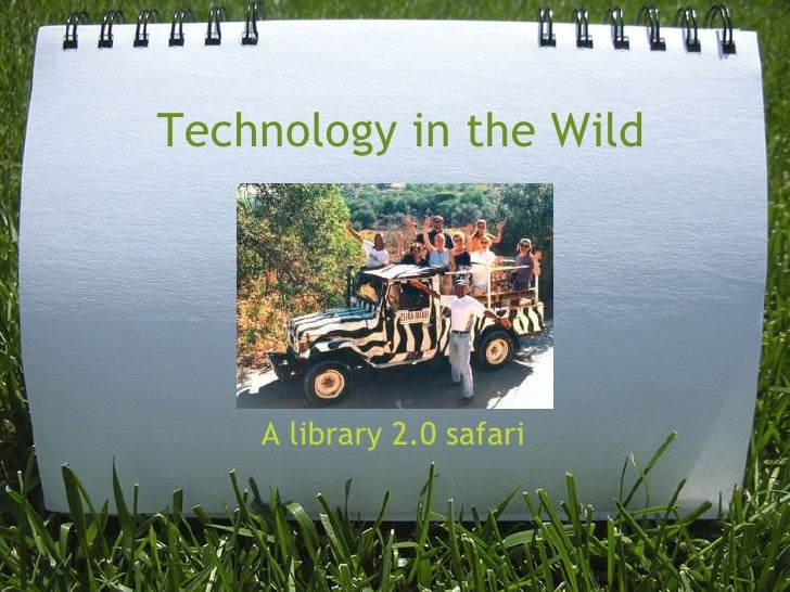 Technology in the Wild         A library 2.0 safari