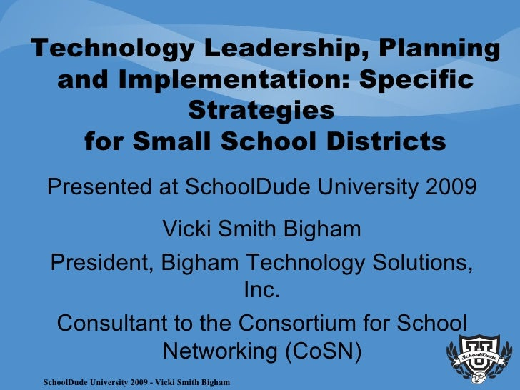 •Technology Leadership, Planning and Implementation:  Specific Strategies for Small School Districts – Vickie Bigham
