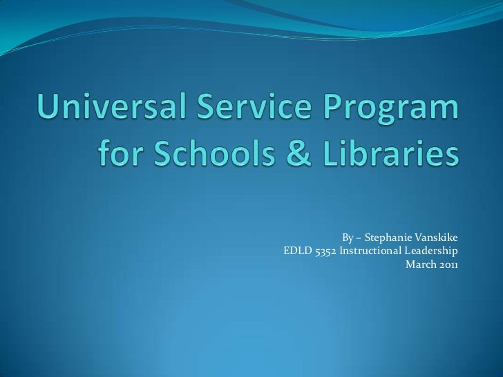 Universal Service Program for Schools & Libraries<br />By – Stephanie Vanskike<br />EDLD 5352 Instructional Leadership<br ...