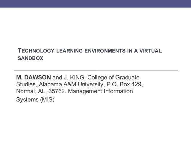 TECHNOLOGY LEARNING ENVIRONMENTS IN A VIRTUAL SANDBOX  M. DAWSON and J. KING. College of Graduate Studies, Alabama A&M Uni...