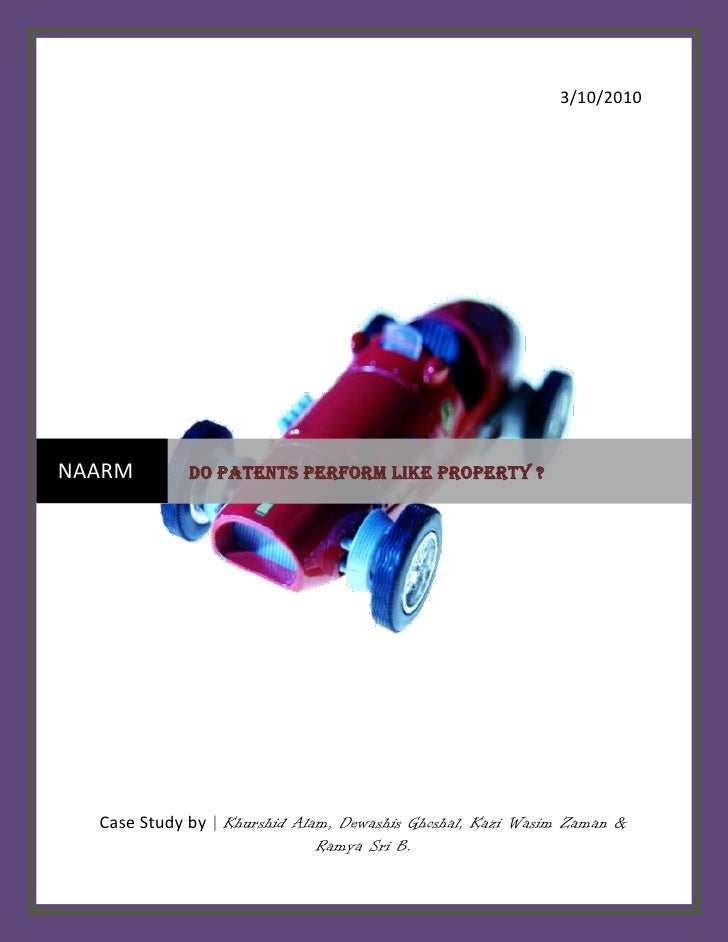 3/10/2010     NAARM        DO PATENTS PERFORM LIKE PROPERTY ?       Case Study by | Khurshid Alam, Dewashis Ghoshal, Kazi ...