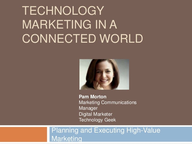 TECHNOLOGYMARKETING IN ACONNECTED WORLDPlanning and Executing High-ValueMarketingPam MortonMarketing CommunicationsManager...