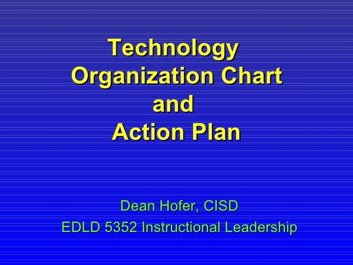 Technology  Organization Chart and  Action Plan Dean Hofer, CISD EDLD 5352 Instructional Leadership