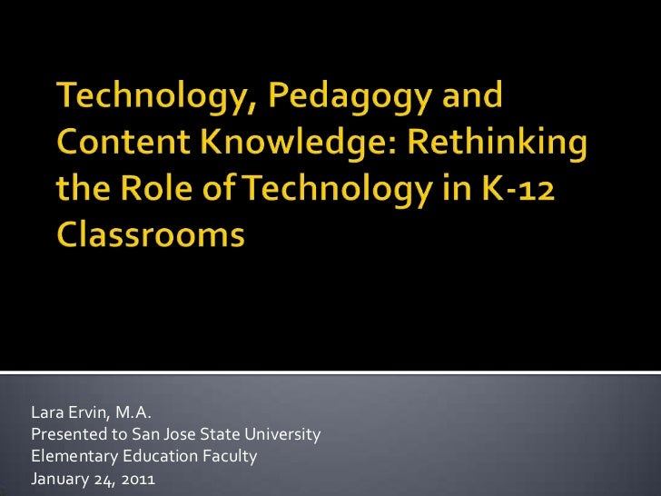 Technology, Pedagogy and Content Knowledge: Rethinking the Role of Technology in K-12 Classrooms<br />Lara Ervin, M.A.<br ...