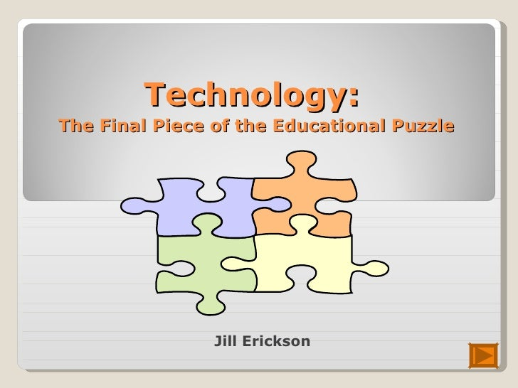 Technology:   The Final Piece of the Educational Puzzle  Jill Erickson