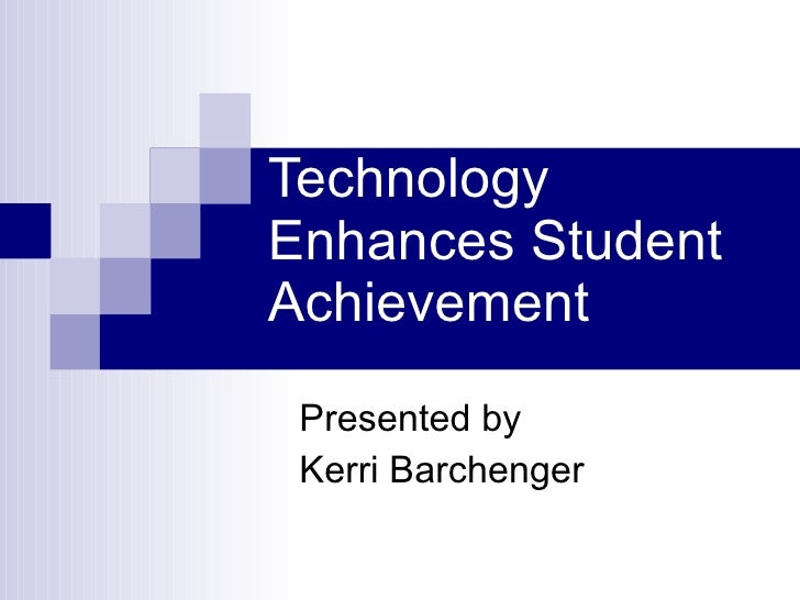 Technology Enhances Student Achievement Presented by Kerri Barchenger