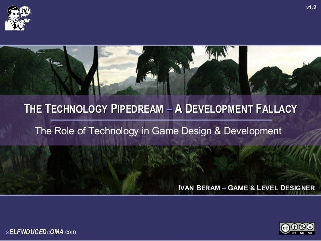 v1.2    THE TECHNOLOGY PIPEDREAM – A DEVELOPMENT FALLACY       The Role of Technology in Game Design & Development        ...