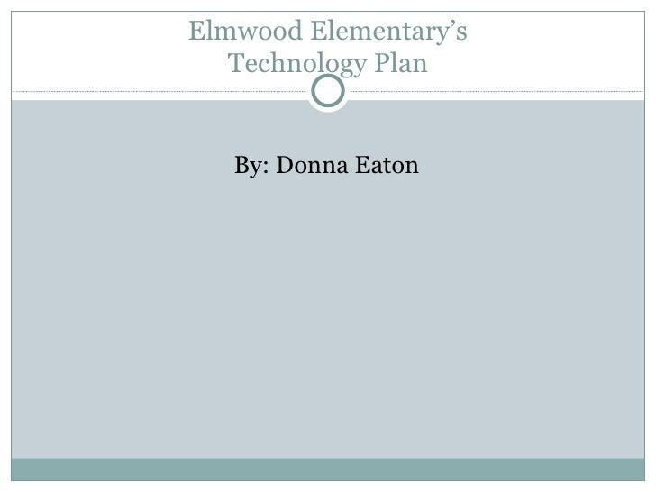 Elmwood Elementary's Technology Plan <ul><li>By: Donna Eaton </li></ul>