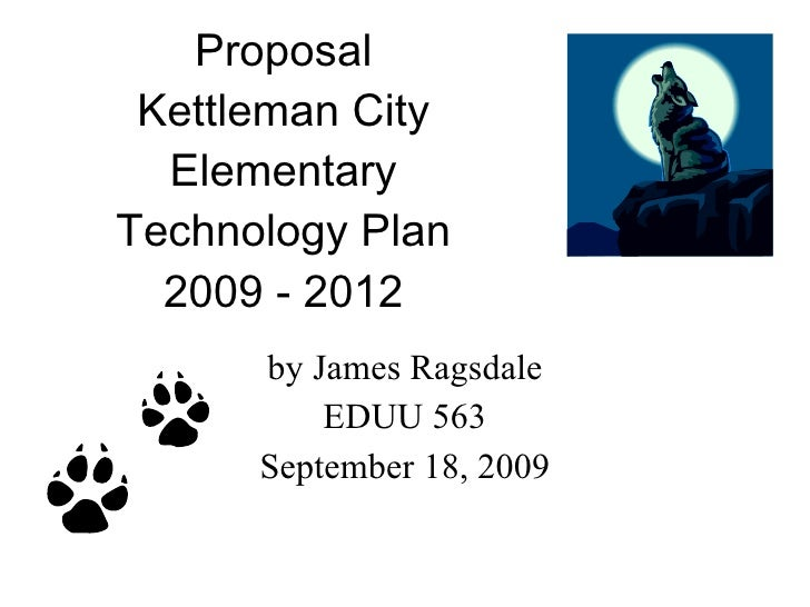 Proposal Kettleman City Elementary Technology Plan 2009 - 2012 by James Ragsdale EDUU 563 September 18, 2009