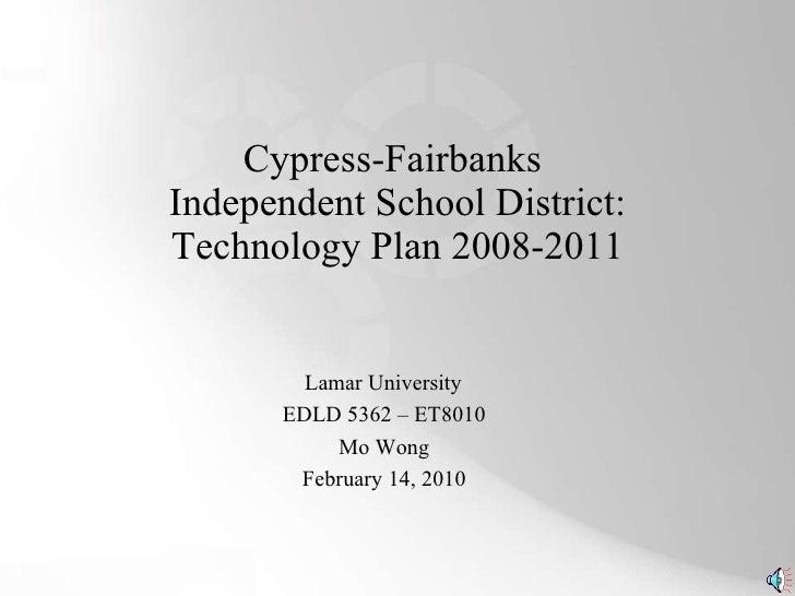 Cypress-Fairbanks  Independent School District: Technology Plan 2008-2011 Lamar University EDLD 5362 – ET8010 Mo Wong Febr...