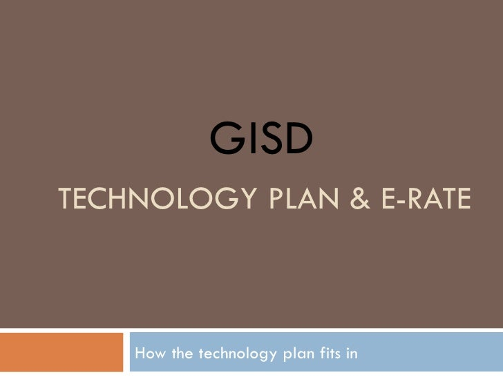 TECHNOLOGY PLAN & E-RATE How the technology plan fits in GISD