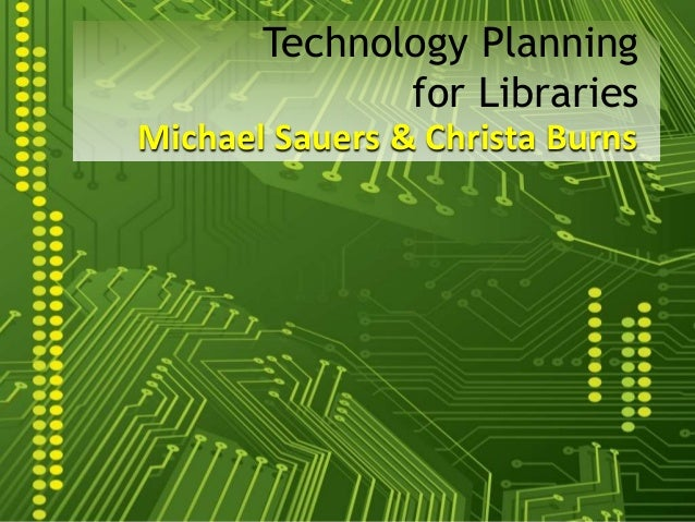 Michael Sauers & Christa Burns Technology Planning for Libraries