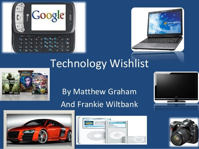 Technology Wishlist By Matthew Graham And Frankie Wiltbank