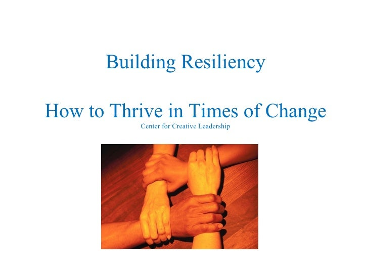 Building Resiliency How to Thrive in Times of Change Center for Creative Leadership