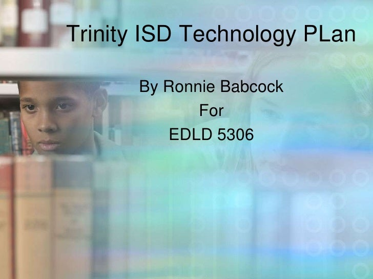 Trinity ISD Technology PLan<br />By Ronnie Babcock <br />For<br />EDLD 5306<br />