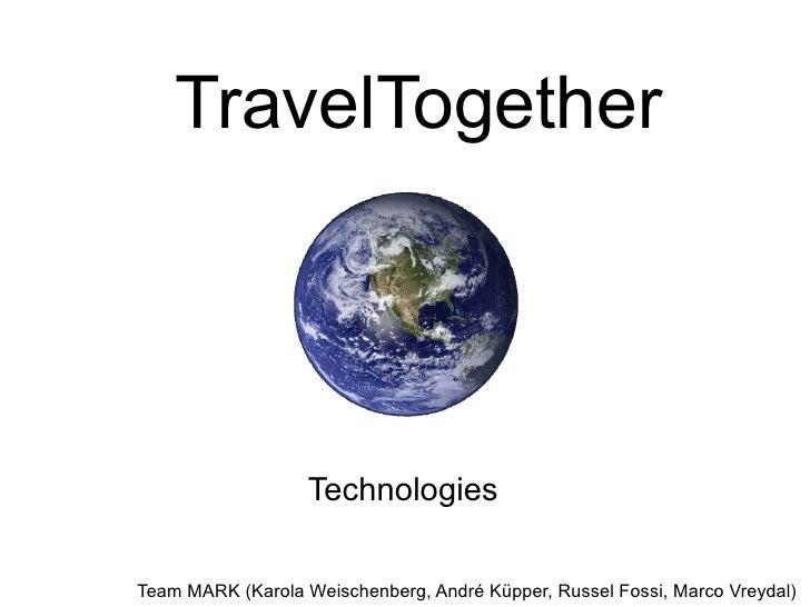 TravelTogether                   TechnologiesTeam MARK (Karola Weischenberg, André Küpper, Russel Fossi, Marco Vreydal)