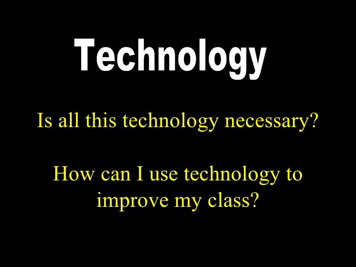 Is all this technology necessary?   How can I use technology to     improve my class?