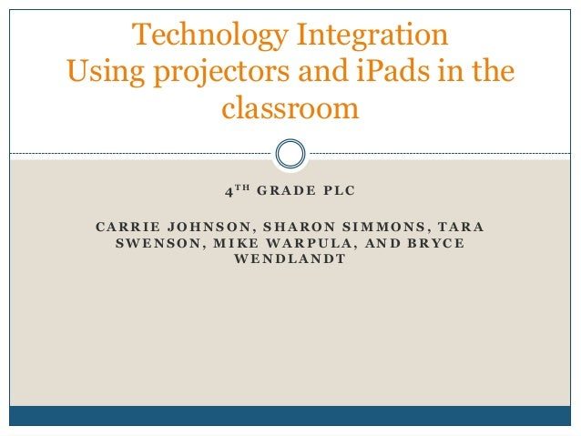 Technology IntegrationUsing projectors and iPads in the           classroom              4 TH G R A D E P L C  CARRIE JOHN...