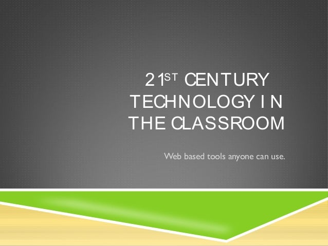 21ST CENTURY TECHNOLOGY I N THE CLASSROOM Web based tools anyone can use.
