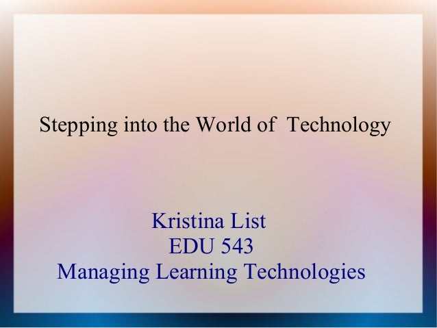 Stepping into the World of Technology  Kristina List EDU 543 Managing Learning Technologies