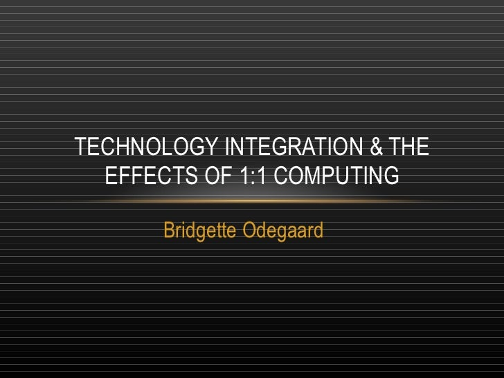 Bridgette Odegaard TECHNOLOGY INTEGRATION & THE EFFECTS OF 1:1 COMPUTING