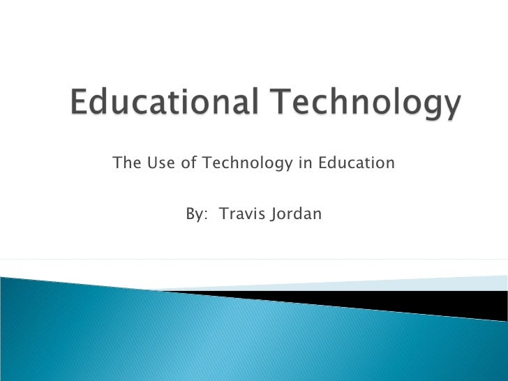 The Use of Technology in Education By:  Travis Jordan