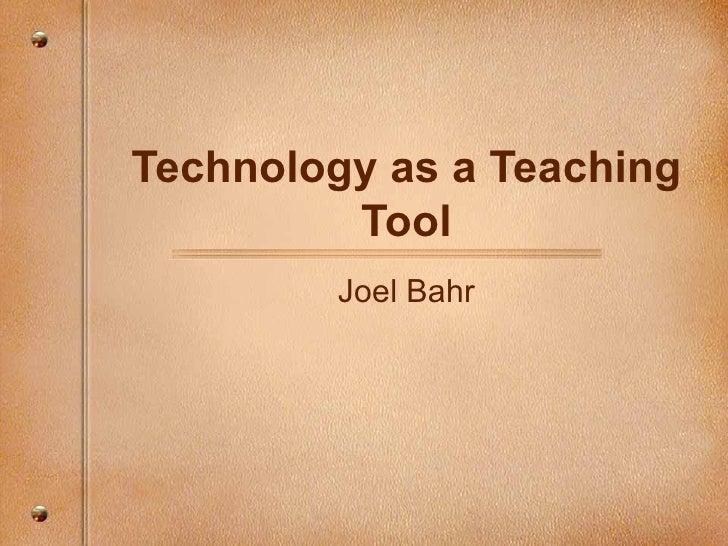 Technology as a Teaching Tool Joel Bahr
