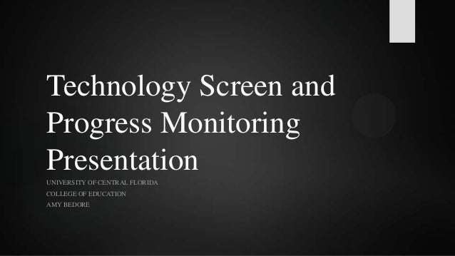 Technology Screen and Progress Monitoring Presentation UNIVERSITY OF CENTRAL FLORIDA COLLEGE OF EDUCATION AMY BEDORE