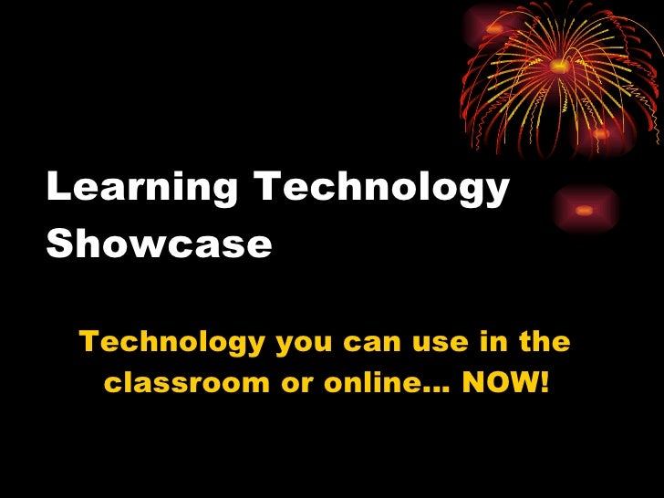 Learning Technology Showcase <ul><li>Technology you can use in the classroom or online… NOW! </li></ul>