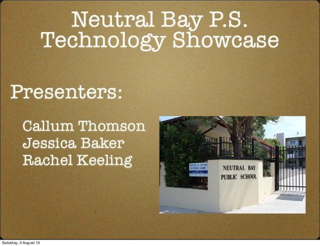 Neutral Bay P.S. Technology Showcase Presenters: Callum Thomson Jessica Baker Rachel Keeling Saturday, 3 August 13