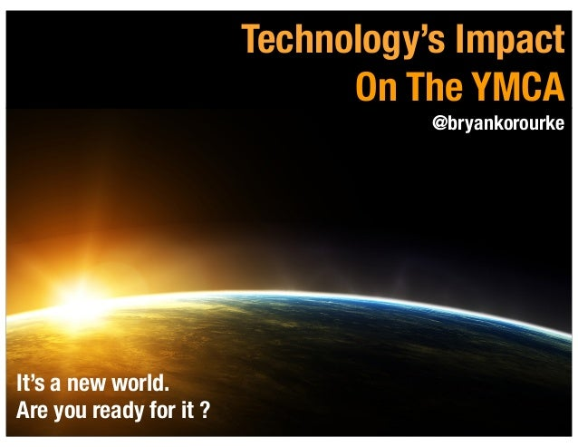 1Technology's ImpactOn The YMCA@bryankorourkeIt's a new world.Are you ready for it ?