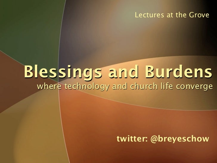 Lectures at the Grove     Blessings and Burdens  where technology and church life converge                        twitter:...