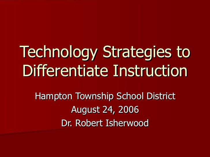 Technology Strategies to Differentiate Instruction Hampton Township School District August 24, 2006 Dr. Robert Isherwood