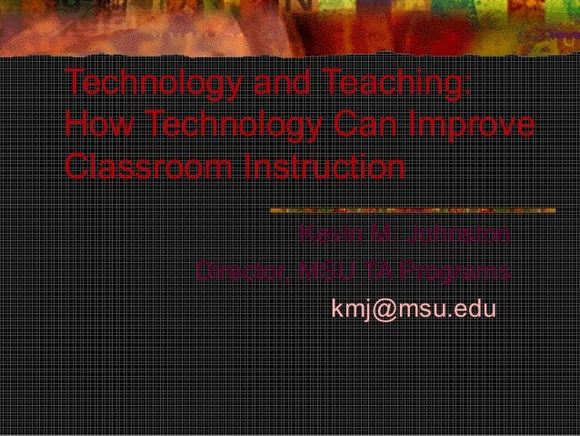 Technology and Teaching: How Technology Can Improve Classroom Instruction Kevin M. Johnston Director, MSU TA Programs kmj@...
