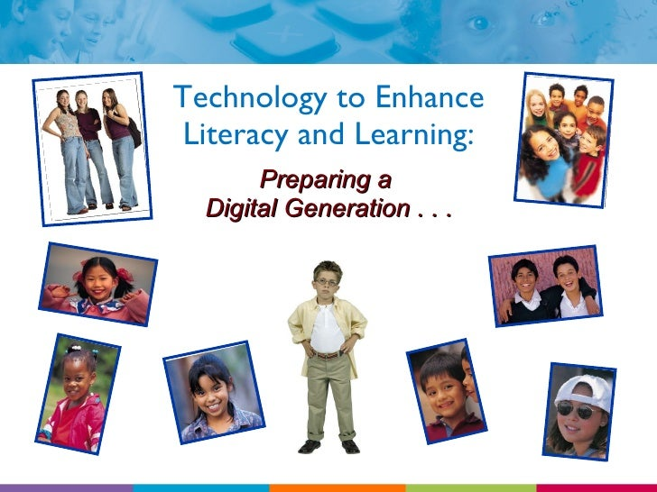 Technology to Enhance Literacy and Learning: Preparing a  Digital Generation . . .