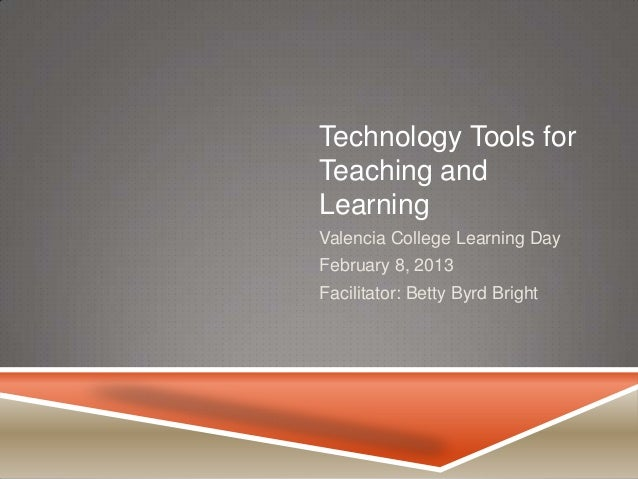 Technology Tools forTeaching andLearningValencia College Learning DayFebruary 8, 2013Facilitator: Betty Byrd Bright