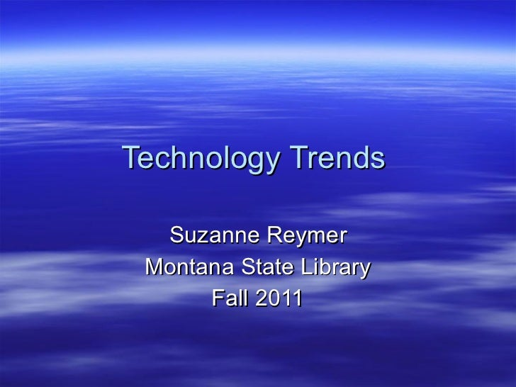 Technology Trends  Suzanne Reymer Montana State Library Fall 2011