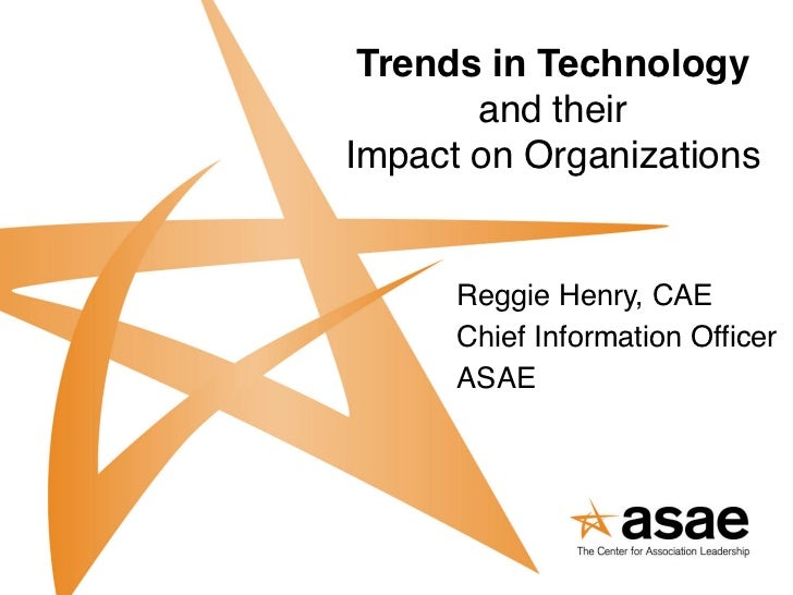 Trends in Technology        and theirImpact on Organizations      Reggie Henry, CAE      Chief Information Officer      ...