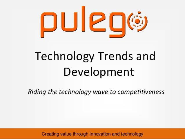 Creating value through innovation and technology Riding the technology wave to competitiveness Technology Trends and Devel...