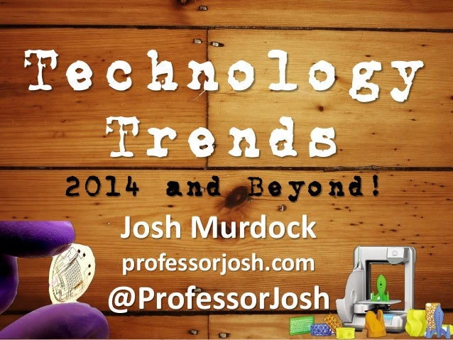 Technology Trends 2014 and Beyond! Josh Murdock professorjosh.com @ProfessorJosh