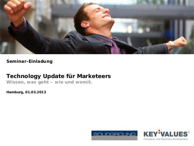Seminar-EinladungTechnology Update für MarketeersWissen, was geht – wie und womit.Hamburg, 01.03.2013