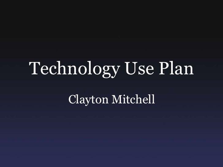 Technology Use Plan<br />Clayton Mitchell<br />