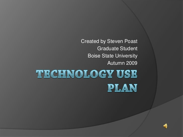 Technology Use Plan<br />Created by Steven Poast<br />Graduate Student<br />Boise State University<br />Autumn 2009<br />