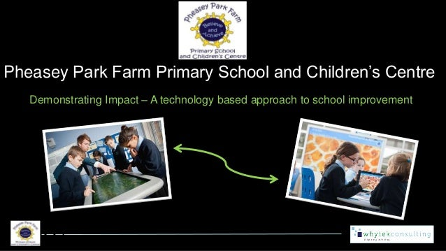 Pheasey Park Farm Primary School and Children's Centre Demonstrating Impact – A technology based approach to school improv...