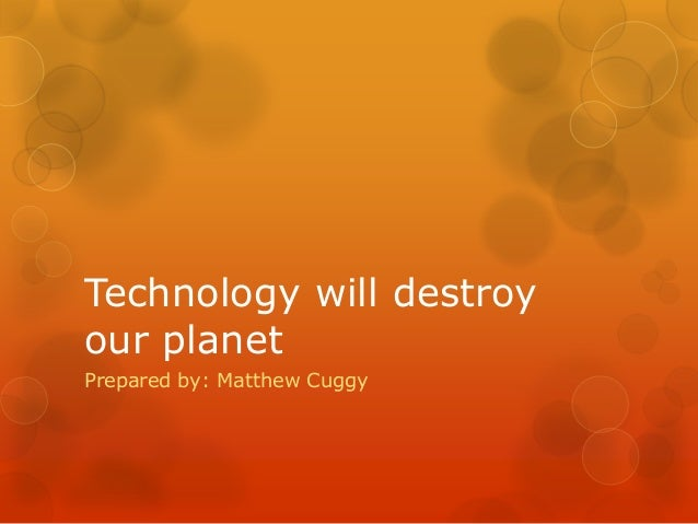 Technology will destroyour planetPrepared by: Matthew Cuggy