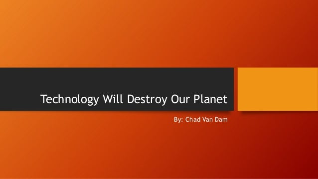 Technology Will Destroy Our Planet By: Chad Van Dam