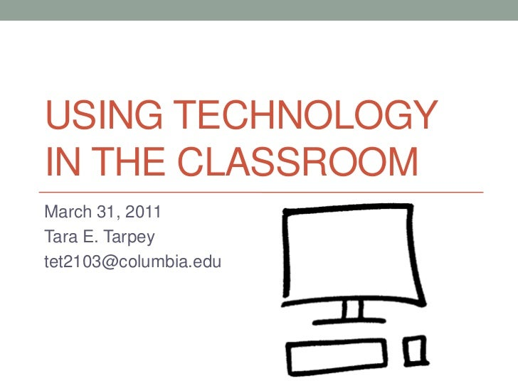 Using technology in the classroom<br />March 31, 2011<br />Tara E. Tarpey<br />tet2103@columbia.edu<br />
