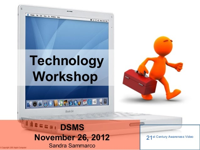 TechnologyWorkshop     DSMSNovember 26, 2012    21st Century Awareness Video   Sandra Sammarco