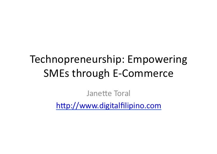 Technopreneurship:	  Empowering	     SMEs	  through	  E-­‐Commerce	               Jane9e	  Toral	        h9p://www.digital...
